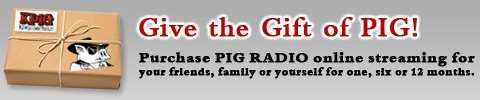 Give the Gift of PIG! Purchase PIG RADIO online streaming for your friends, family or yourself for one, six or 12 months.